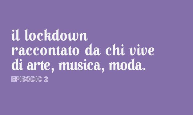 Il lockdown raccontato da chi vive di arte, musica, moda [Episodio 2]