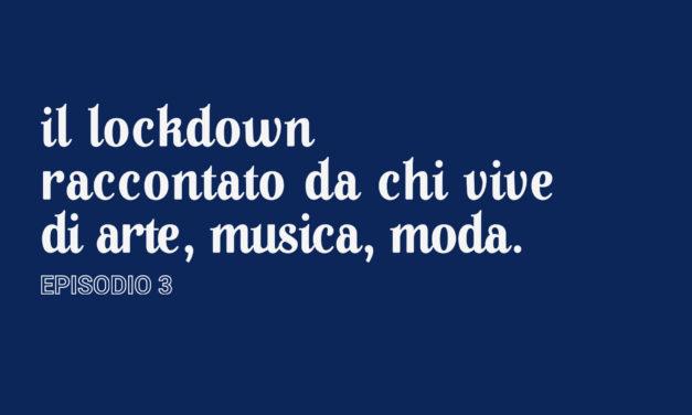 Il lockdown raccontato da chi vive di arte, musica, moda [Episodio 3]
