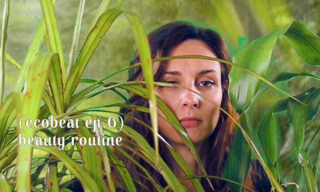 Ecobeat: Beauty routine [Ep.6]